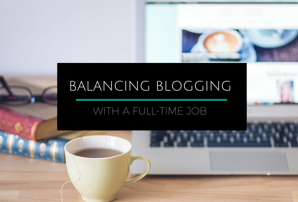 How to balance blogging with a full-time job